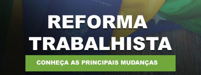 REFORMA TRABALHISTA – PRINCIPAIS ALTERAÇÕES – FIQUE POR DENTRO!