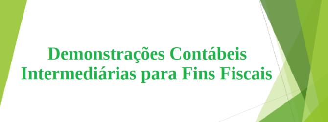 Demonstrações Contábeis Intermediárias para Fins Fiscais